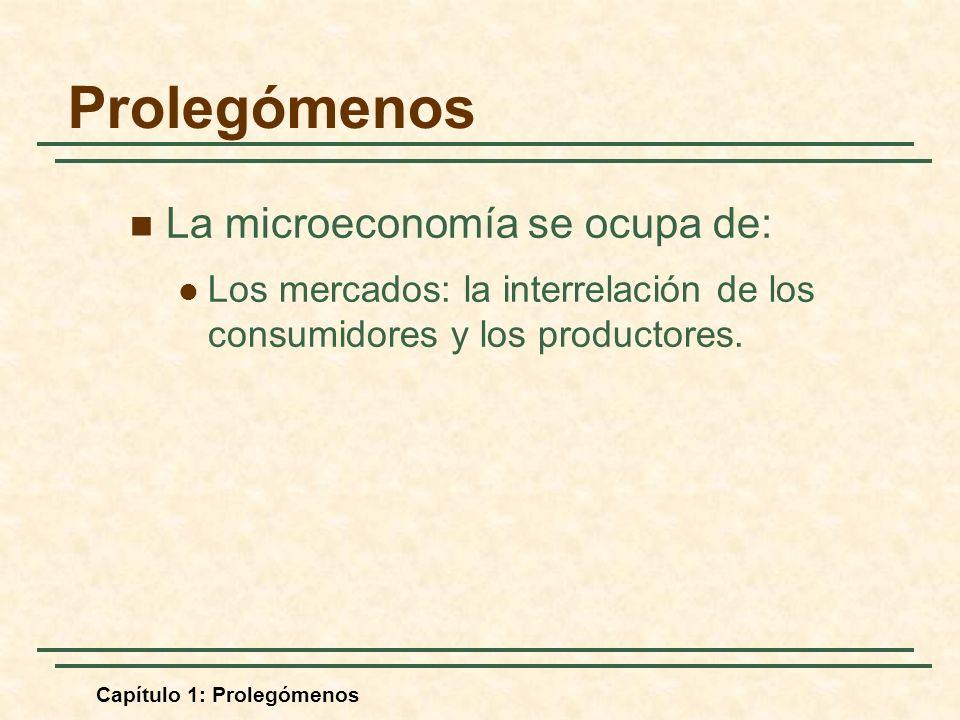 Capítulo 1: Prolegómenos La microeconomía se ocupa de: Los mercados: la interrelación de los consumidores y los productores. Prolegómenos