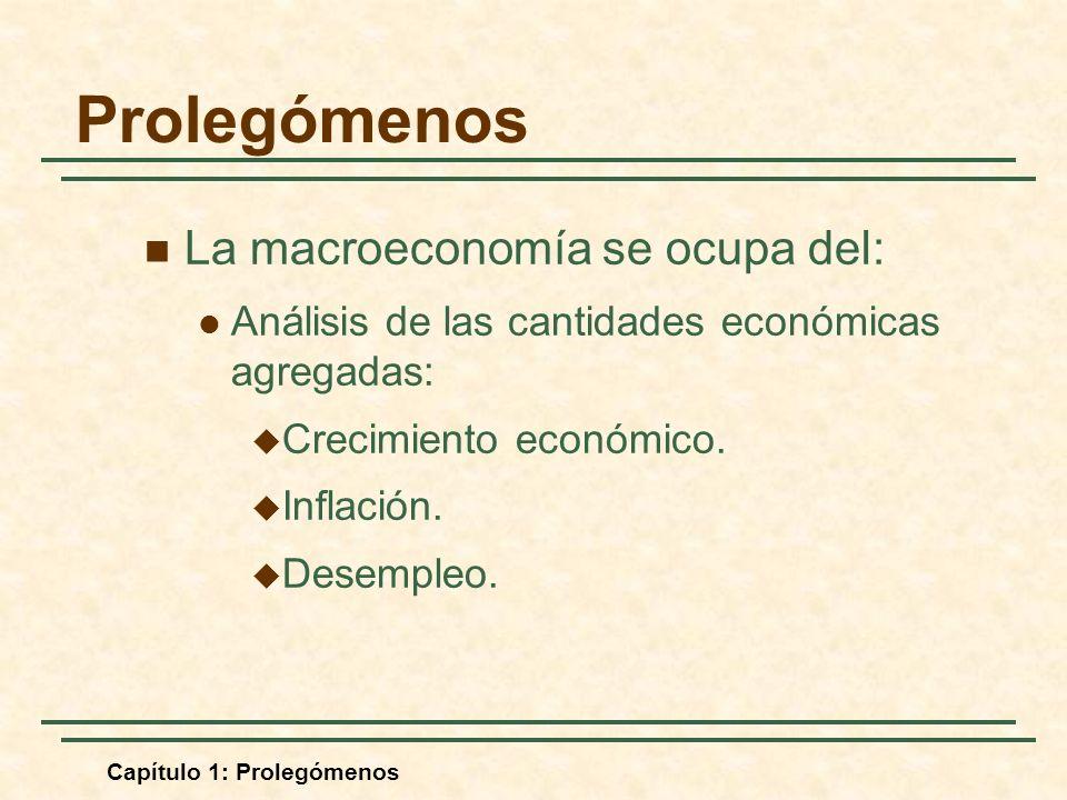 Capítulo 1: Prolegómenos La macroeconomía se ocupa del: Análisis de las cantidades económicas agregadas: Crecimiento económico. Inflación. Desempleo.
