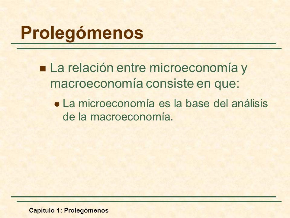 Capítulo 1: Prolegómenos La relación entre microeconomía y macroeconomía consiste en que: La microeconomía es la base del análisis de la macroeconomía.
