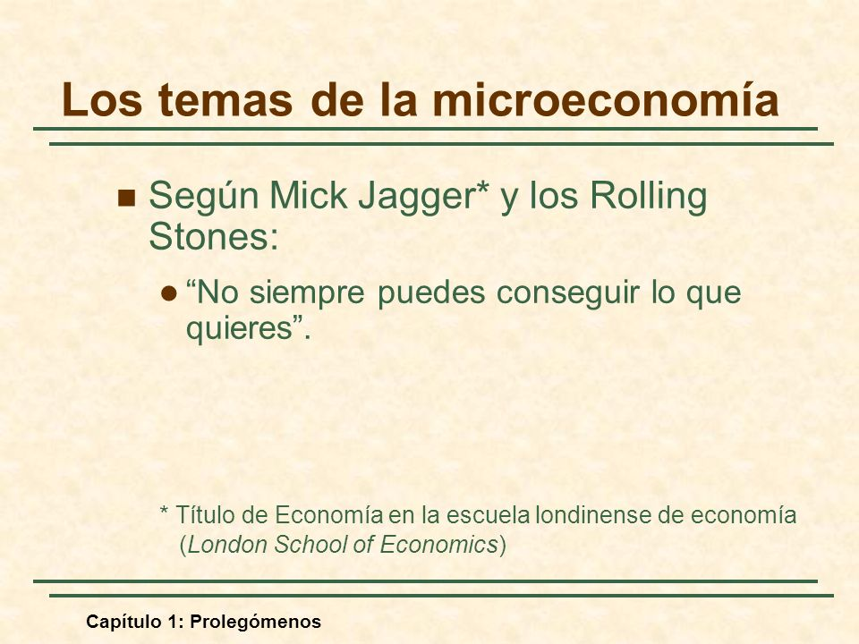 Capítulo 1: Prolegómenos Los temas de la microeconomía Según Mick Jagger* y los Rolling Stones: No siempre puedes conseguir lo que quieres. * Título d