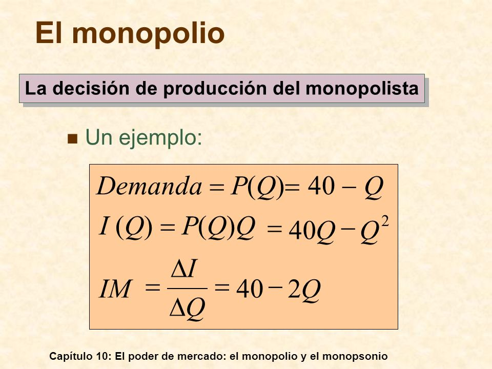 Capítulo 10: El poder de mercado: el monopolio y el monopsonio Un ejemplo: QIM QQ I (Q) P(Q)Q Demanda P(Q) 40 Q 240 2 Q I El monopolio La decisión de