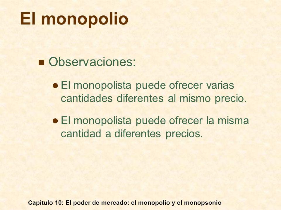 Capítulo 10: El poder de mercado: el monopolio y el monopsonio Observaciones: El monopolista puede ofrecer varias cantidades diferentes al mismo preci