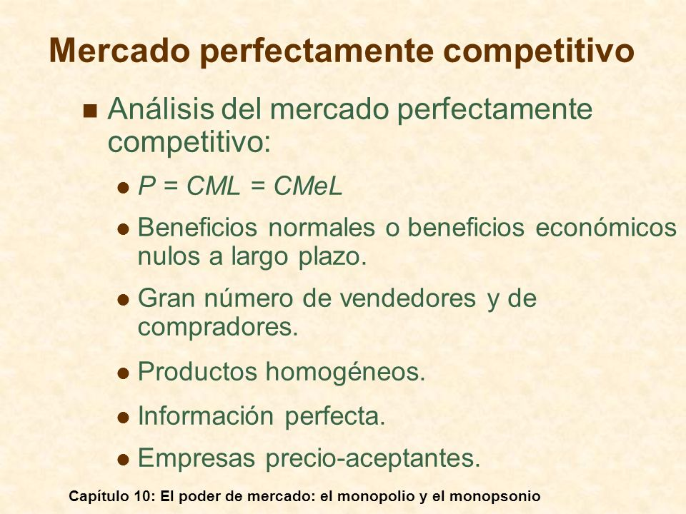 Capítulo 10: El poder de mercado: el monopolio y el monopsonio Mercado perfectamente competitivo Análisis del mercado perfectamente competitivo: P = C