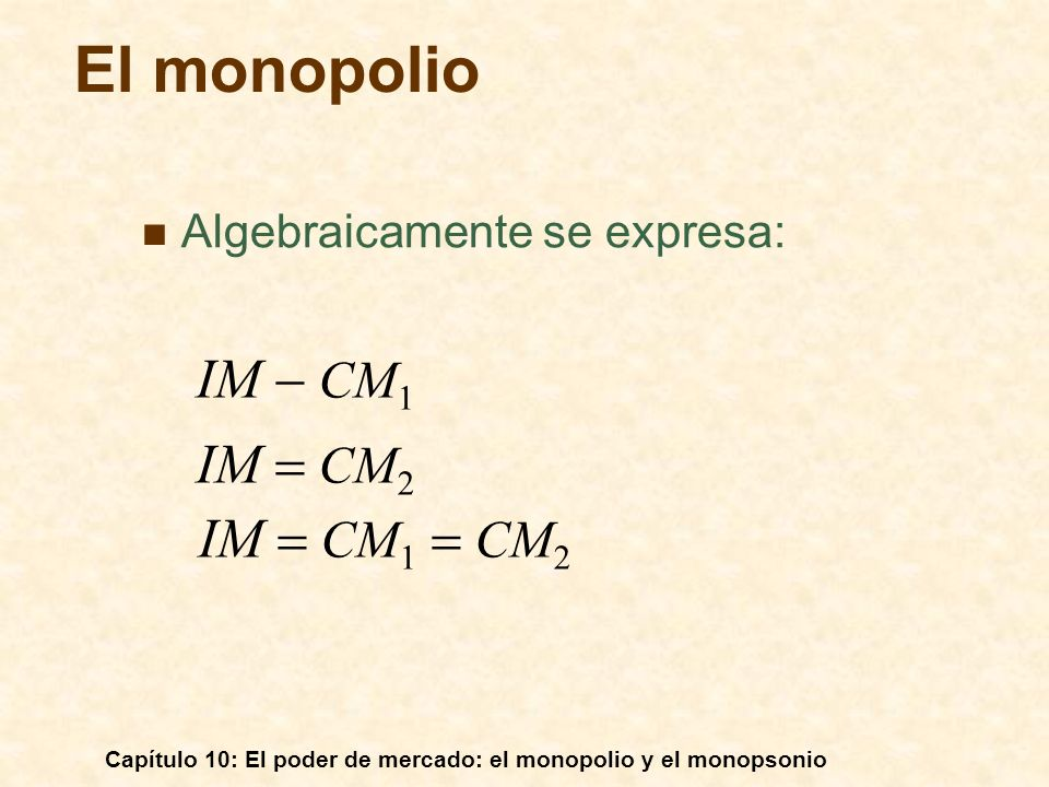 Capítulo 10: El poder de mercado: el monopolio y el monopsonio Algebraicamente se expresa: El monopolio IM CM 1 IM CM 2 IM CM 1 CM 2