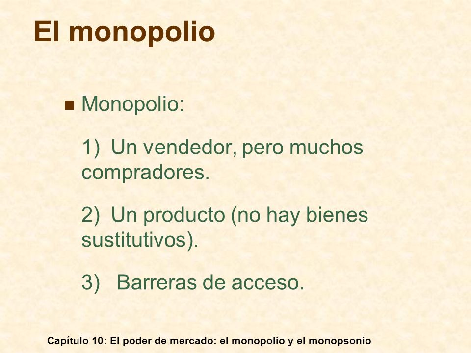 Capítulo 10: El poder de mercado: el monopolio y el monopsonio El monopolio Monopolio: 1) Un vendedor, pero muchos compradores. 2)Un producto (no hay