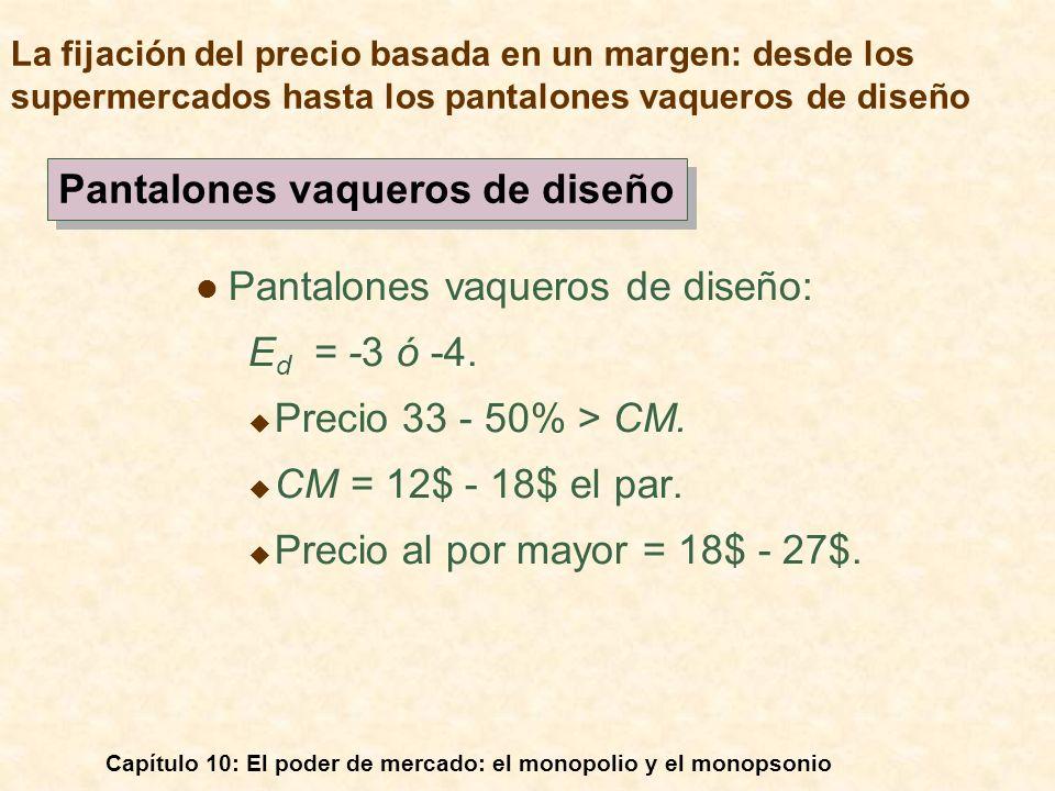Capítulo 10: El poder de mercado: el monopolio y el monopsonio Pantalones vaqueros de diseño: E d = -3 ó -4. Precio 33 - 50% > CM. CM = 12$ - 18$ el p