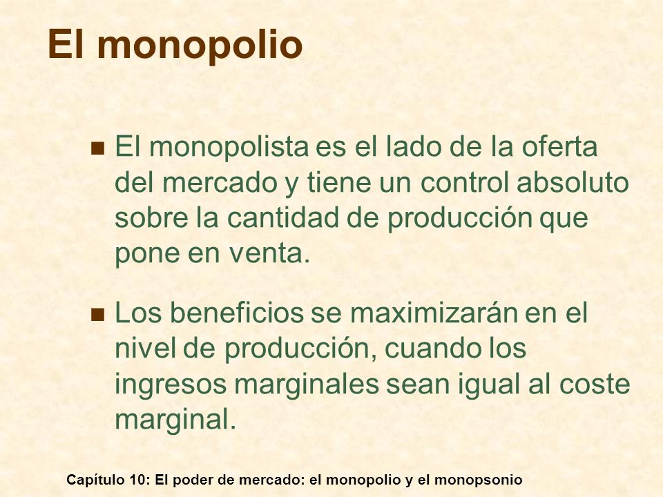 Capítulo 10: El poder de mercado: el monopolio y el monopsonio Un ejemplo: Igualando el ingreso marginal y el coste marginal, se puede verificar que los beneficios se maximizan cuando P = 30 dólares y Q = 10.