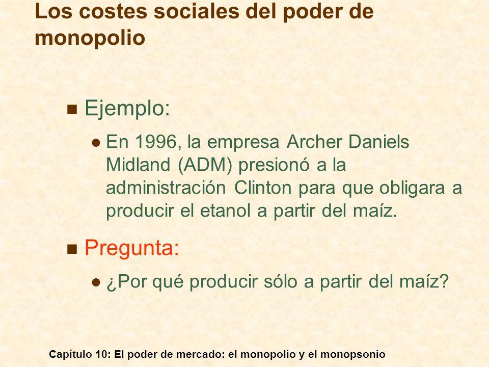 Capítulo 10: El poder de mercado: el monopolio y el monopsonio Ejemplo: En 1996, la empresa Archer Daniels Midland (ADM) presionó a la administración
