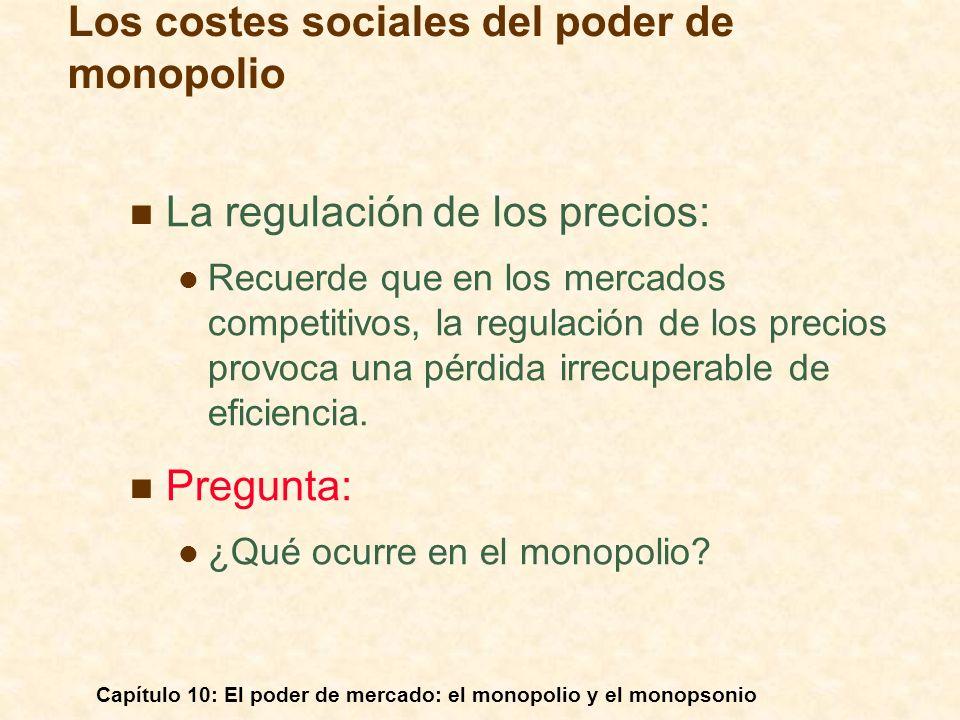 Capítulo 10: El poder de mercado: el monopolio y el monopsonio La regulación de los precios: Recuerde que en los mercados competitivos, la regulación
