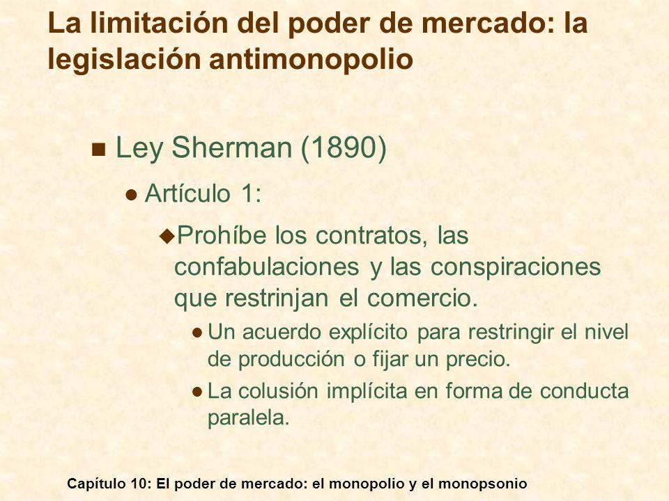 Capítulo 10: El poder de mercado: el monopolio y el monopsonio Ley Sherman (1890) Artículo 1: Prohíbe los contratos, las confabulaciones y las conspir
