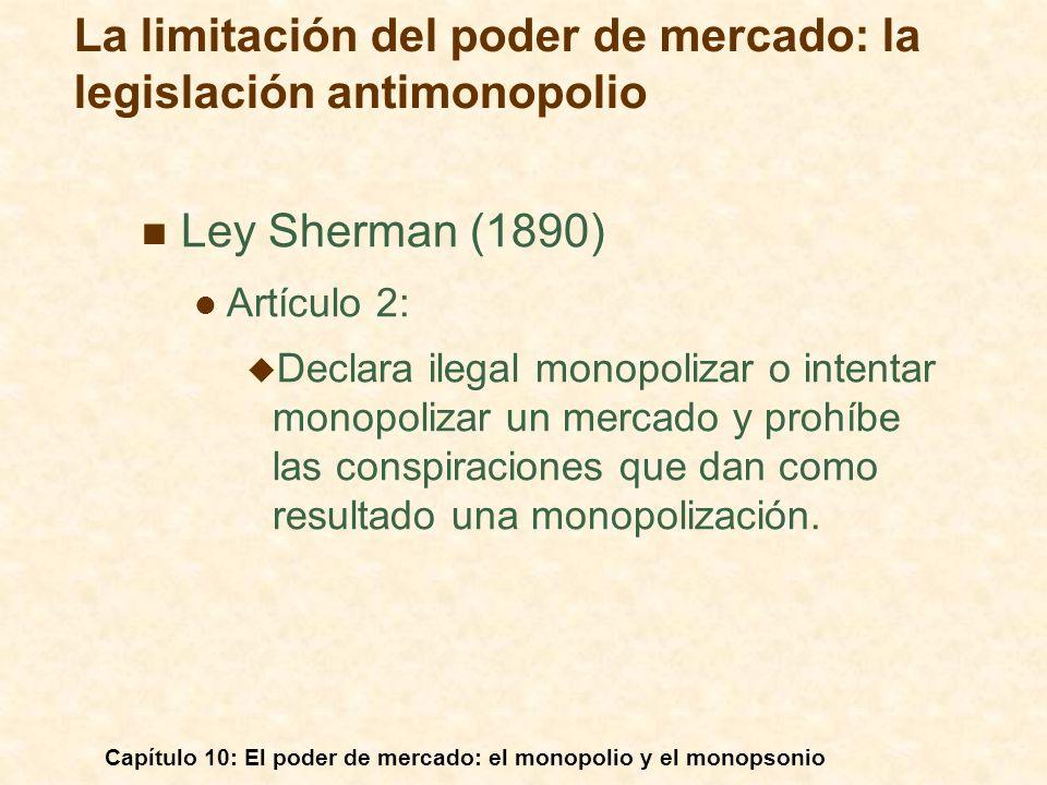 Capítulo 10: El poder de mercado: el monopolio y el monopsonio Ley Sherman (1890) Artículo 2: Declara ilegal monopolizar o intentar monopolizar un mer