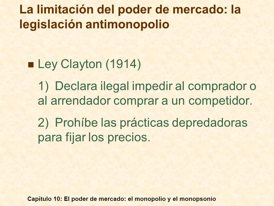 Capítulo 10: El poder de mercado: el monopolio y el monopsonio Ley Clayton (1914) 1)Declara ilegal impedir al comprador o al arrendador comprar a un c
