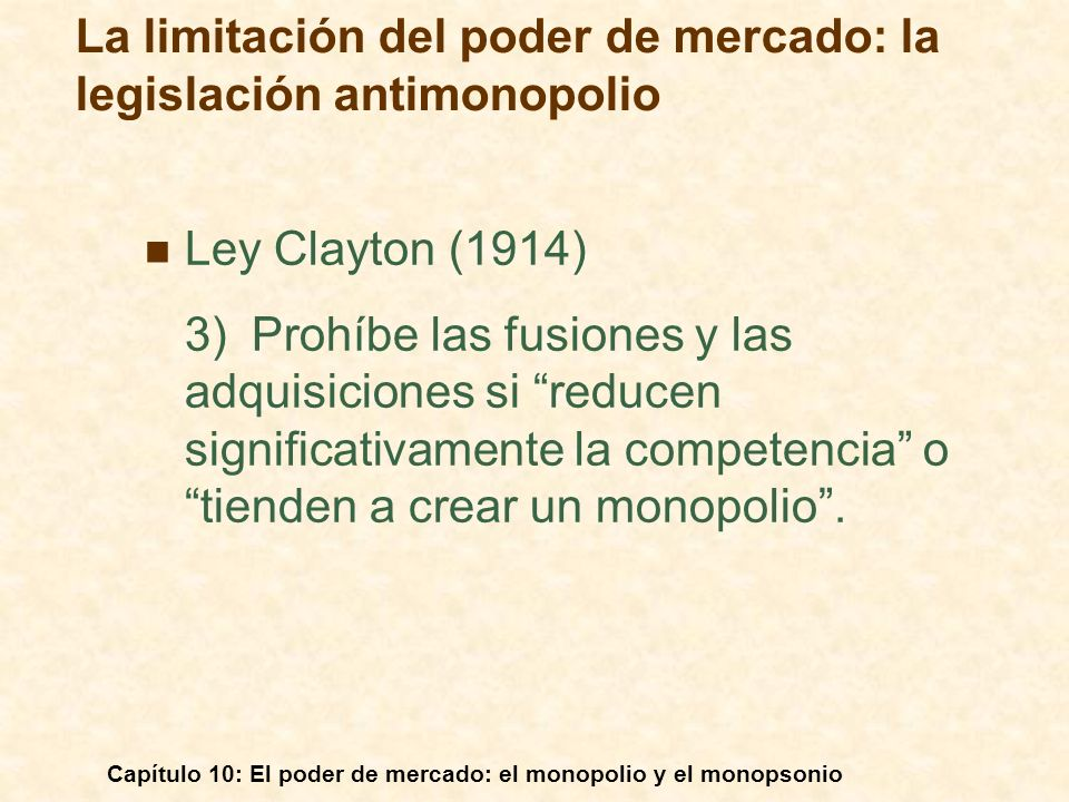 Capítulo 10: El poder de mercado: el monopolio y el monopsonio Ley Clayton (1914) 3)Prohíbe las fusiones y las adquisiciones si reducen significativam