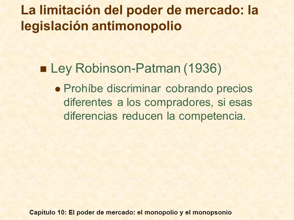 Capítulo 10: El poder de mercado: el monopolio y el monopsonio Ley Robinson-Patman (1936) Prohíbe discriminar cobrando precios diferentes a los compra