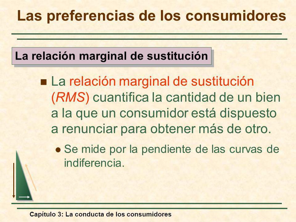 Capítulo 3: La conducta de los consumidores La relación marginal de sustitución (RMS) cuantifica la cantidad de un bien a la que un consumidor está di