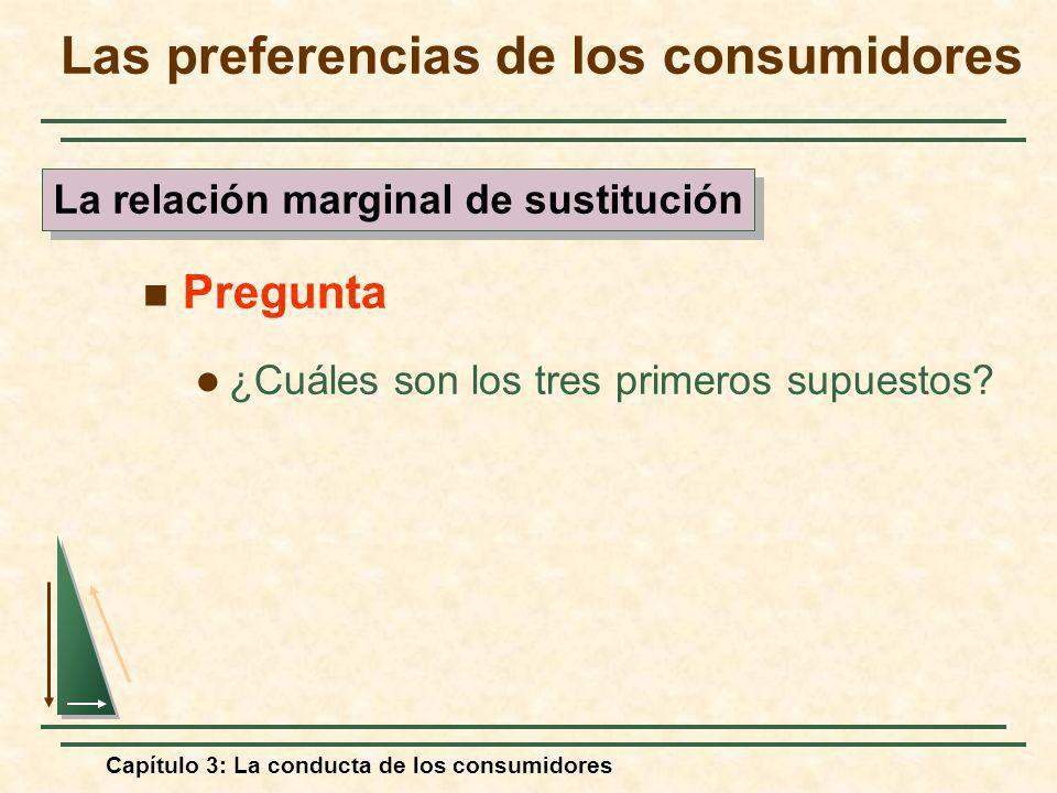 Capítulo 3: La conducta de los consumidores Pregunta ¿Cuáles son los tres primeros supuestos? Las preferencias de los consumidores La relación margina