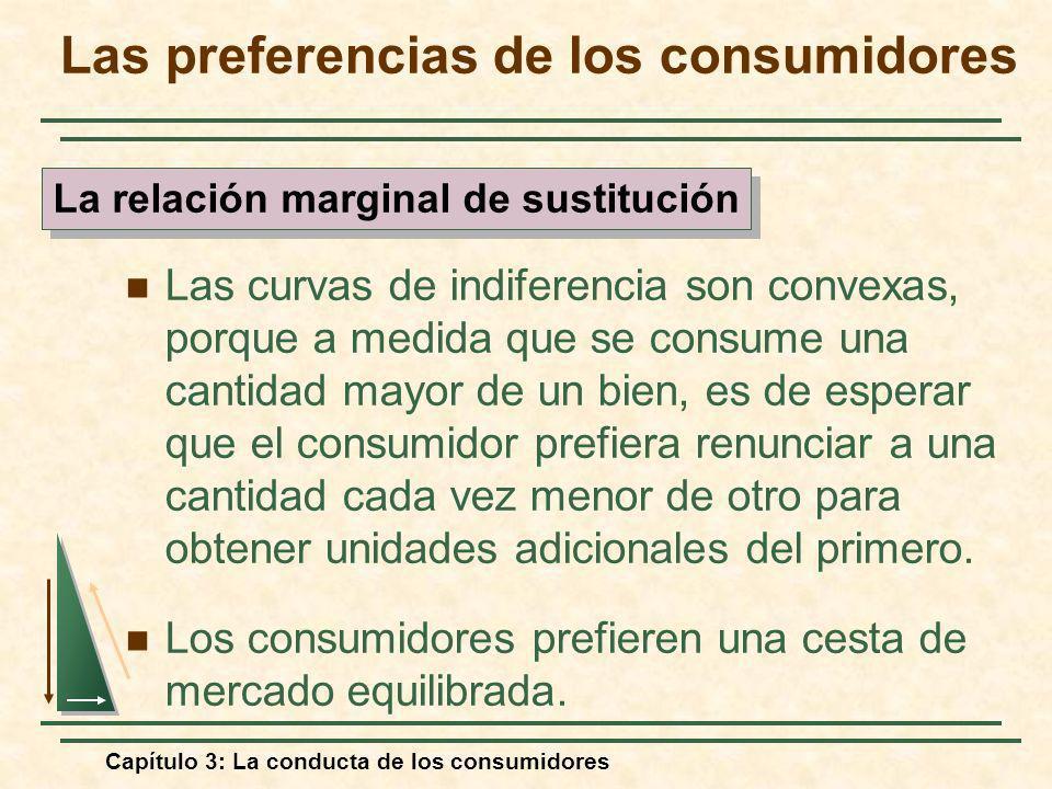 Capítulo 3: La conducta de los consumidores Las curvas de indiferencia son convexas, porque a medida que se consume una cantidad mayor de un bien, es