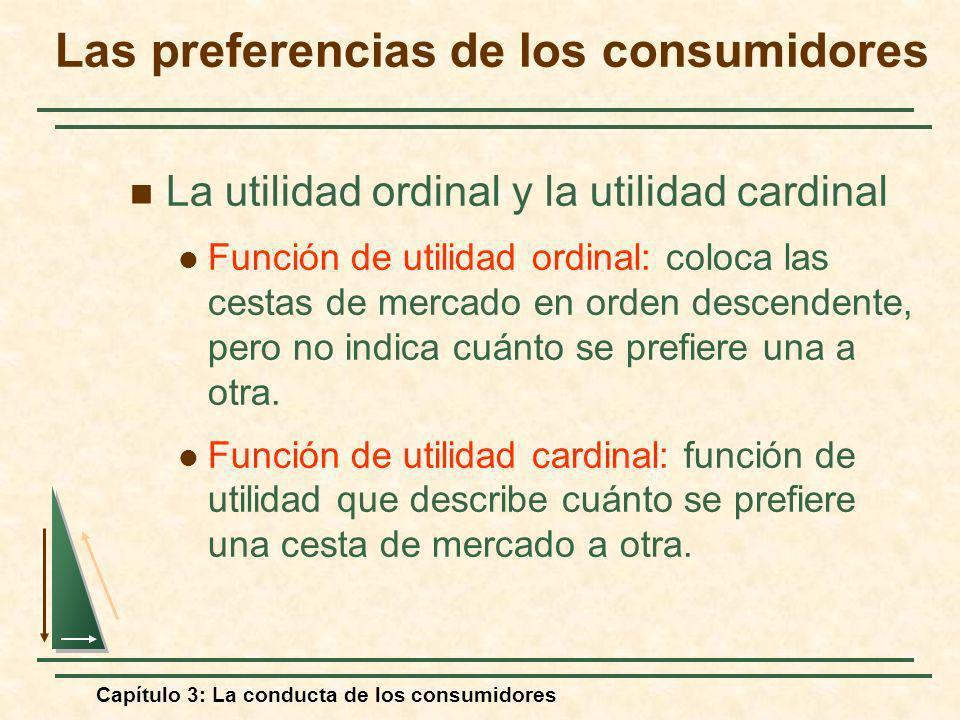 Capítulo 3: La conducta de los consumidores La utilidad ordinal y la utilidad cardinal Función de utilidad ordinal: coloca las cestas de mercado en or