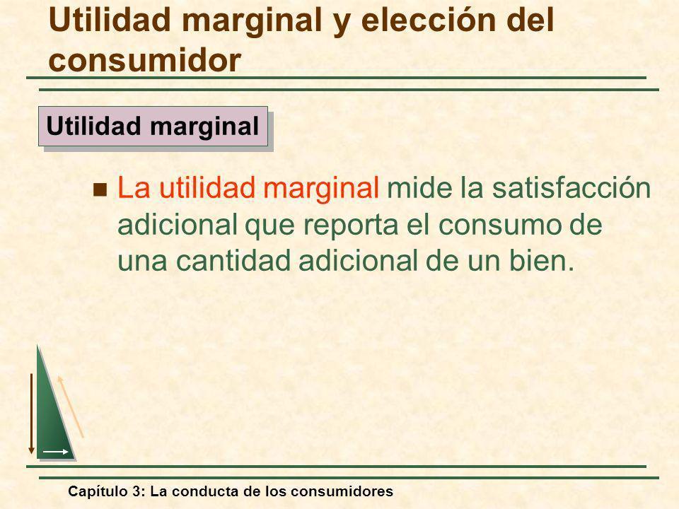 Capítulo 3: La conducta de los consumidores La utilidad marginal mide la satisfacción adicional que reporta el consumo de una cantidad adicional de un
