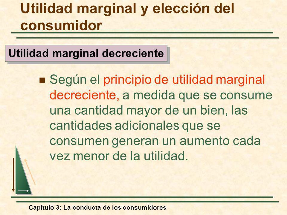 Capítulo 3: La conducta de los consumidores Según el principio de utilidad marginal decreciente, a medida que se consume una cantidad mayor de un bien