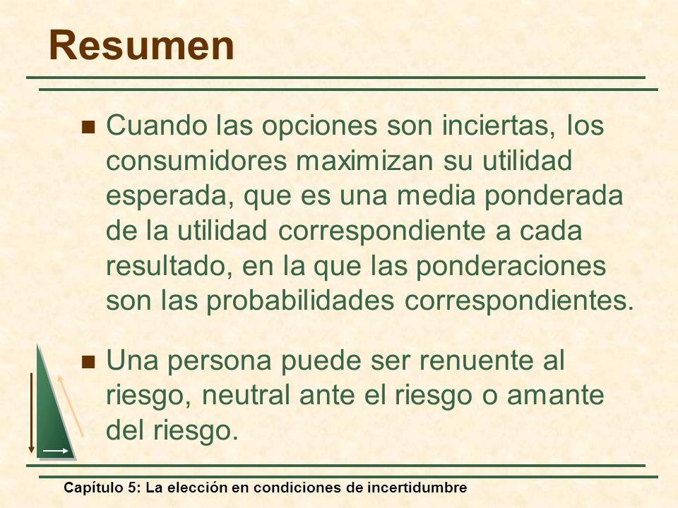 Capítulo 5: La elección en condiciones de incertidumbre Resumen Cuando las opciones son inciertas, los consumidores maximizan su utilidad esperada, qu