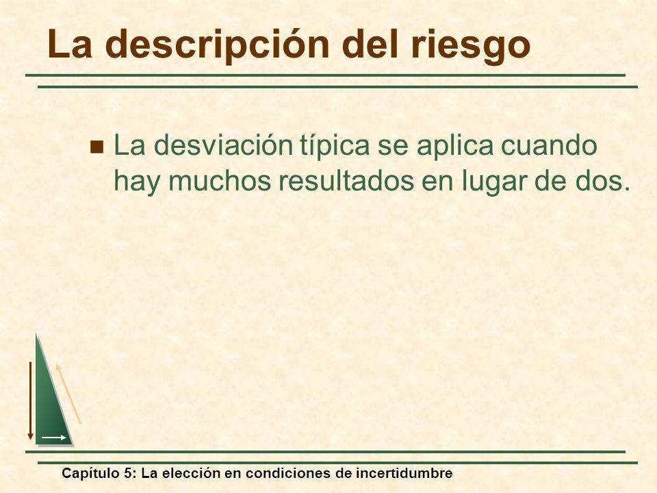 Capítulo 5: La elección en condiciones de incertidumbre La descripción del riesgo La desviación típica se aplica cuando hay muchos resultados en lugar