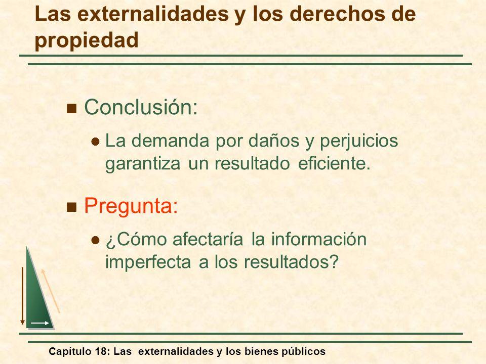 Capítulo 18: Las externalidades y los bienes públicos Conclusión: La demanda por daños y perjuicios garantiza un resultado eficiente. Pregunta: ¿Cómo