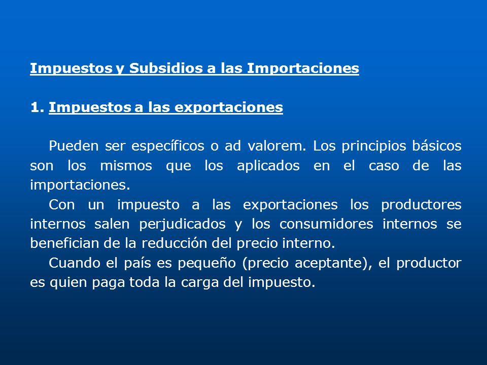 Impuestos y Subsidios a las Importaciones 1.Impuestos a las exportaciones Pueden ser específicos o ad valorem. Los principios básicos son los mismos q