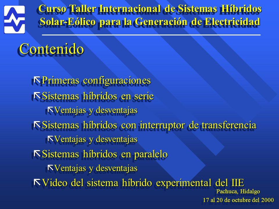 Contenido ãPrimeras configuraciones ãSistemas híbridos en serie ãVentajas y desventajas ãSistemas híbridos con interruptor de transferencia ãVentajas y desventajas ãSistemas híbridos en paralelo ãVentajas y desventajas ãVideo del sistema híbrido experimental del IIE Contenido ãPrimeras configuraciones ãSistemas híbridos en serie ãVentajas y desventajas ãSistemas híbridos con interruptor de transferencia ãVentajas y desventajas ãSistemas híbridos en paralelo ãVentajas y desventajas ãVideo del sistema híbrido experimental del IIE Curso Taller Internacional de Sistemas Híbridos Solar-Eólico para la Generación de Electricidad Pachuca, Hidalgo 17 al 20 de octubre del 2000 Pachuca, Hidalgo 17 al 20 de octubre del 2000