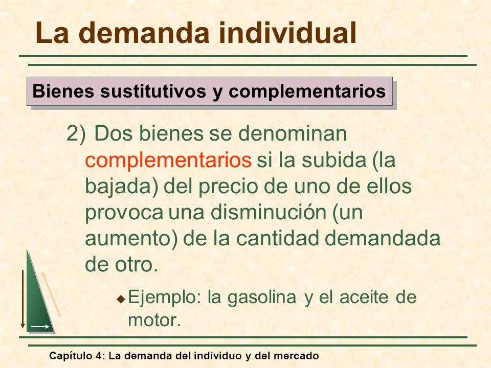 Capítulo 4: La demanda del individuo y del mercado La demanda individual 2) Dos bienes se denominan complementarios si la subida (la bajada) del preci