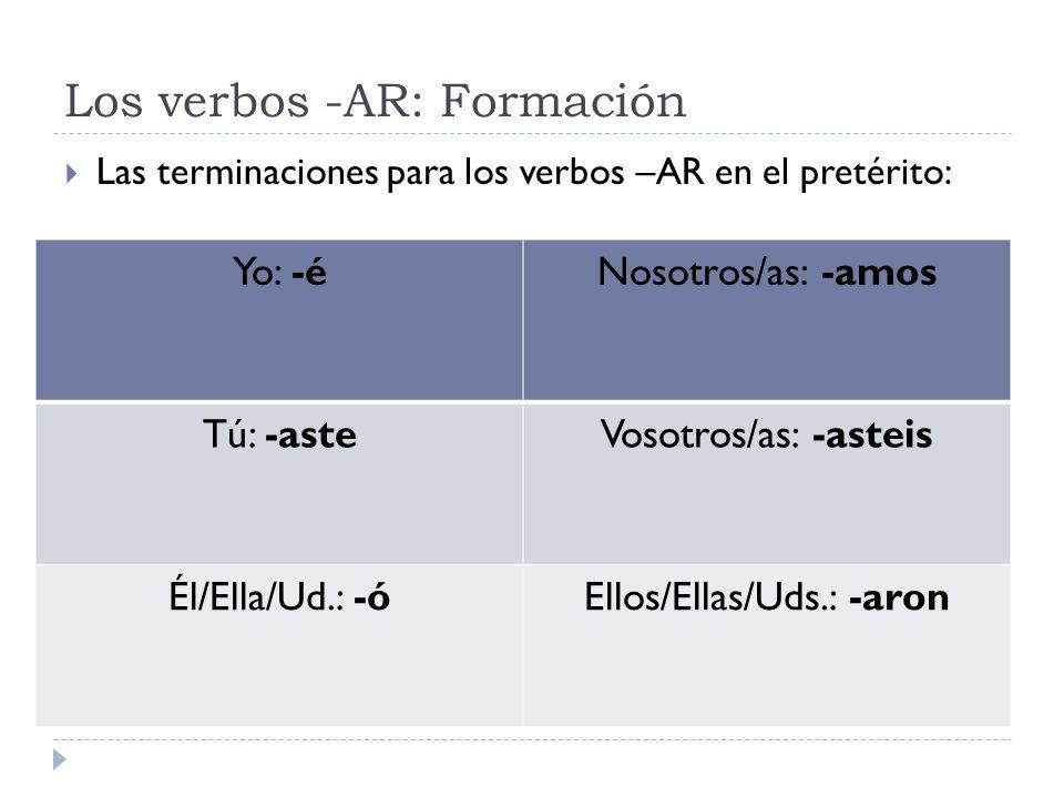 Los verbos -AR: Formación Las terminaciones para los verbos –AR en el pretérito: Yo: -éNosotros/as: -amos Tú: -asteVosotros/as: -asteis Él/Ella/Ud.: -