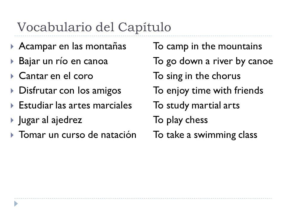 Vocabulario del Capítulo Acampar en las montañasTo camp in the mountains Bajar un río en canoaTo go down a river by canoe Cantar en el coroTo sing in