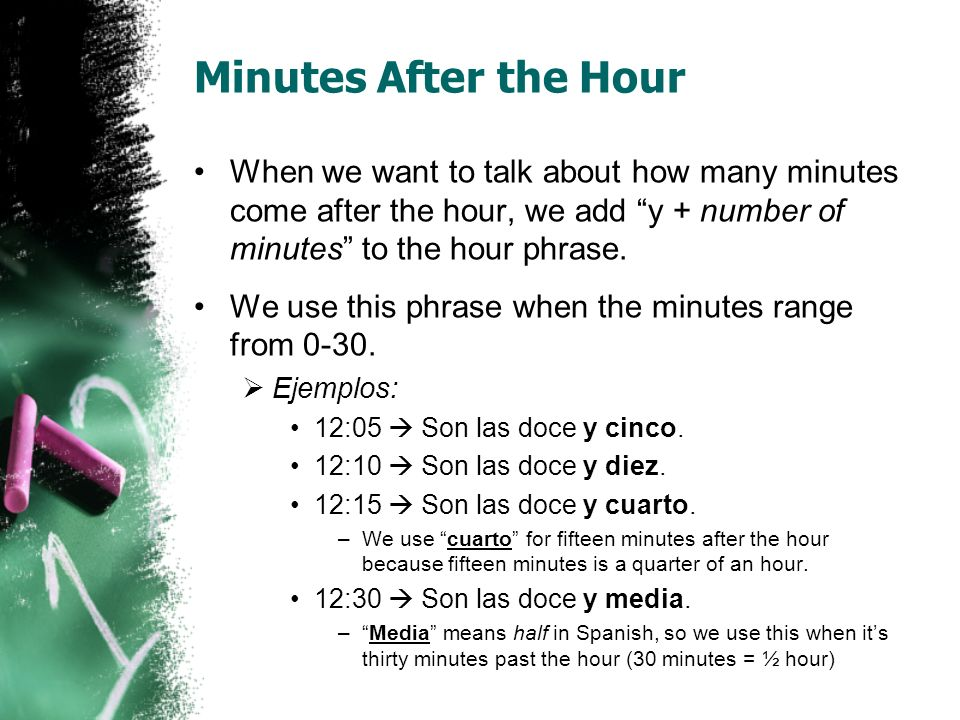 Minutes Before the Hour When we want to talk about how many minutes come before the hour, we add menos + number of minutes to the hour phrase.