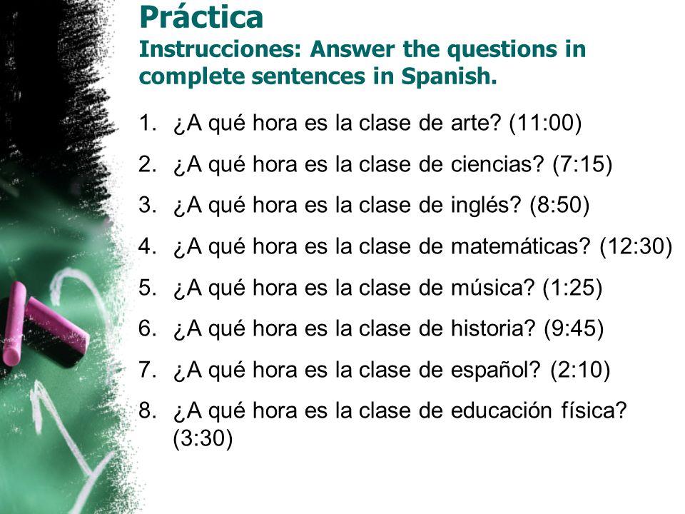 Práctica Instrucciones: Answer the questions in complete sentences in Spanish. 1.¿A qué hora es la clase de arte? (11:00) 2.¿A qué hora es la clase de