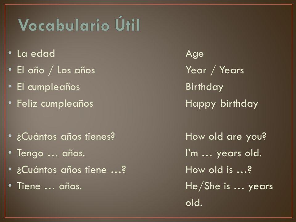 La edadAge El año / Los añosYear / Years El cumpleañosBirthday Feliz cumpleañosHappy birthday ¿Cuántos años tienes?How old are you? Tengo … años.Im …