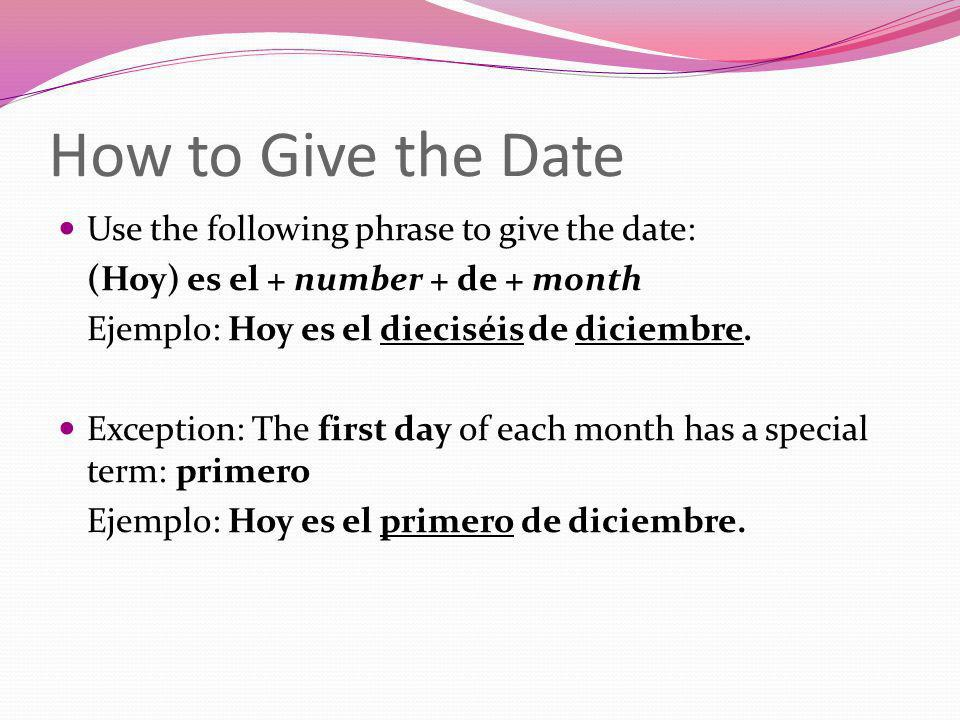 How to Give the Date Use the following phrase to give the date: (Hoy) es el + number + de + month Ejemplo: Hoy es el dieciséis de diciembre. Exception