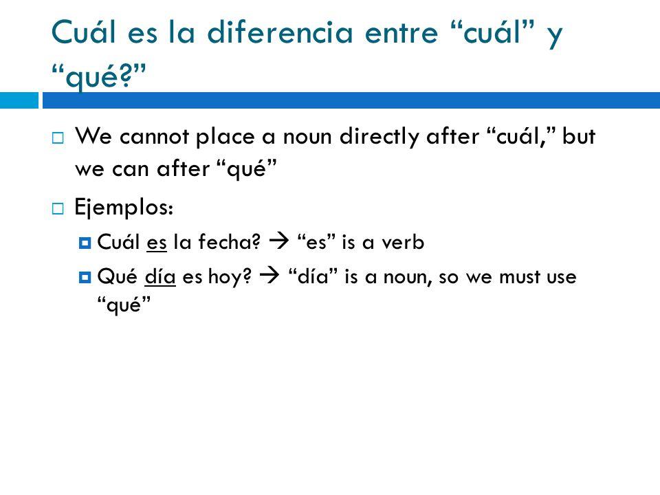 Cuál es la diferencia entre cuál y qué? We cannot place a noun directly after cuál, but we can after qué Ejemplos: Cuál es la fecha? es is a verb Qué