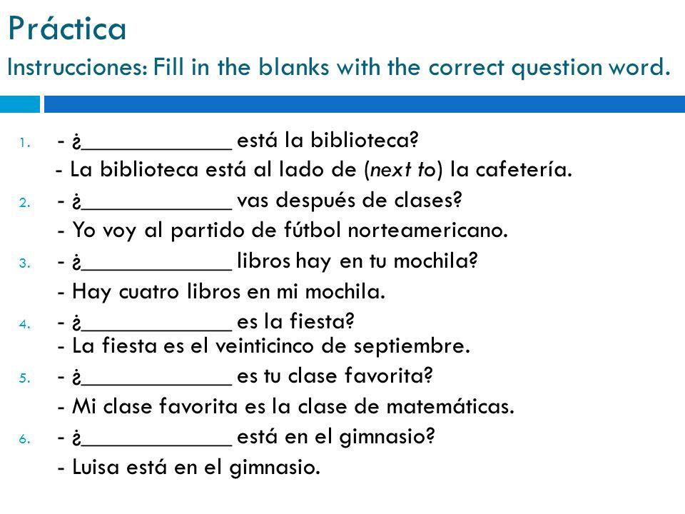 Práctica Instrucciones: Fill in the blanks with the correct question word. 1. - ¿____________ está la biblioteca? - La biblioteca está al lado de (nex