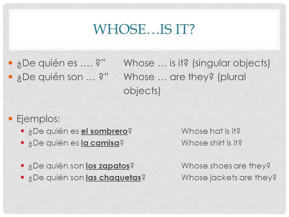 WHOSE…IS IT? ¿De quién es …. ?Whose … is it? (singular objects) ¿De quién son … ?Whose … are they? (plural objects) Ejemplos: ¿De quién es el sombrero
