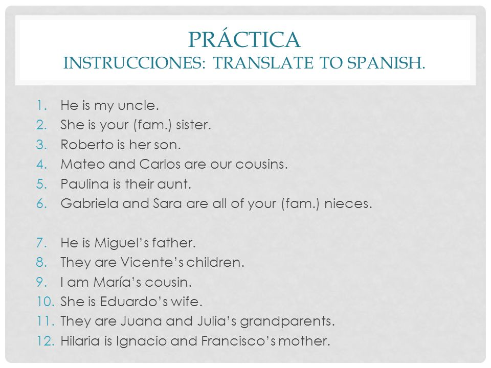 PRÁCTICA INSTRUCCIONES: TRANSLATE TO SPANISH. 1.He is my uncle. 2.She is your (fam.) sister. 3.Roberto is her son. 4.Mateo and Carlos are our cousins.