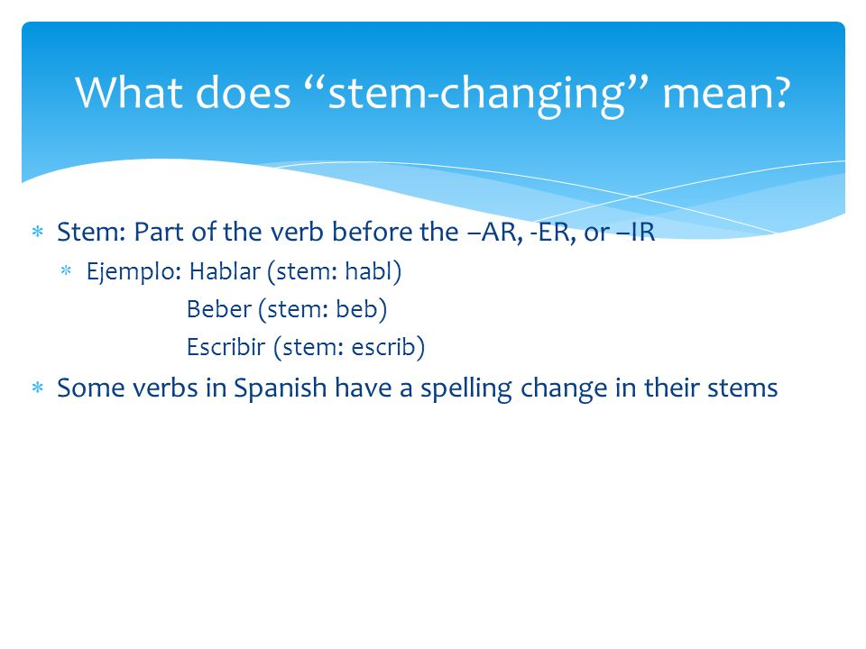 Stem: Part of the verb before the –AR, -ER, or –IR Ejemplo: Hablar (stem: habl) Beber (stem: beb) Escribir (stem: escrib) Some verbs in Spanish have a