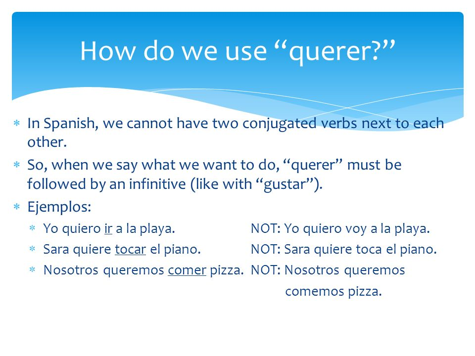 In Spanish, we cannot have two conjugated verbs next to each other. So, when we say what we want to do, querer must be followed by an infinitive (like