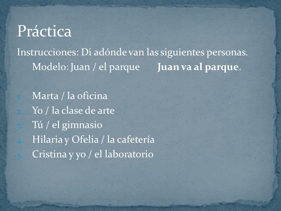 Instrucciones: Di adónde van las siguientes personas. Modelo: Juan / el parqueJuan va al parque. 1. Marta / la oficina 2. Yo / la clase de arte 3. Tú