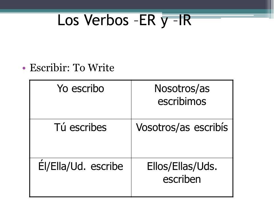 Los Verbos –ER y –IR Escribir: To Write Yo escriboNosotros/as escribimos Tú escribesVosotros/as escribís Él/Ella/Ud.