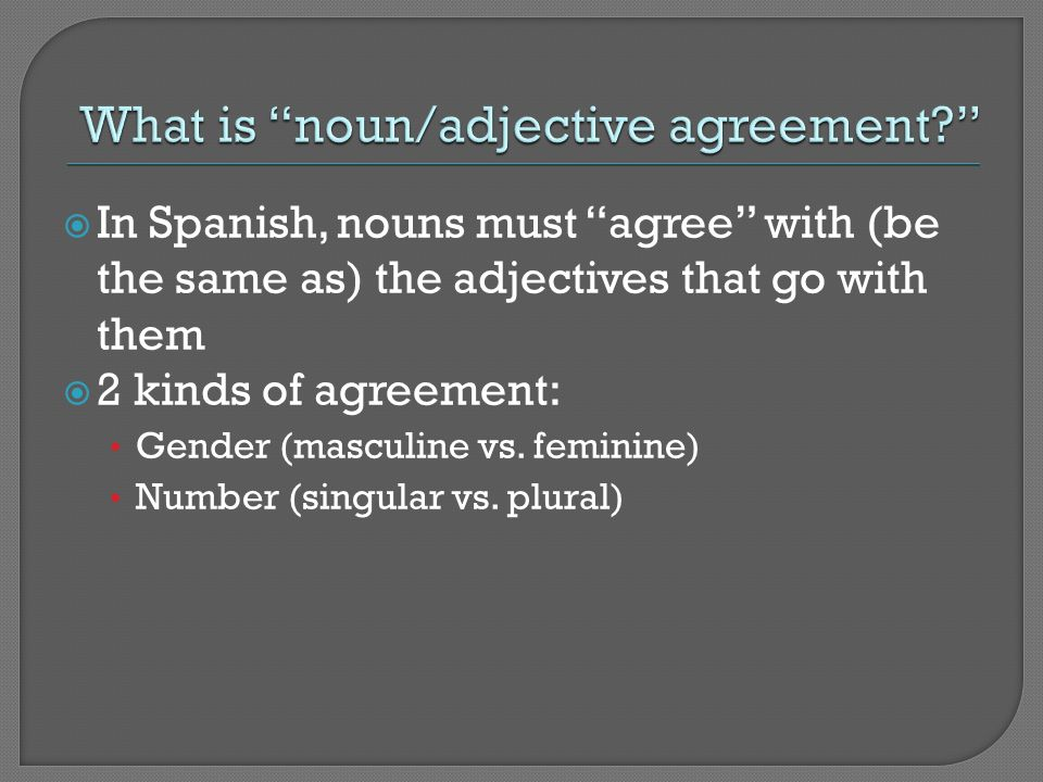 In Spanish, nouns must agree with (be the same as) the adjectives that go with them 2 kinds of agreement: Gender (masculine vs. feminine) Number (sing