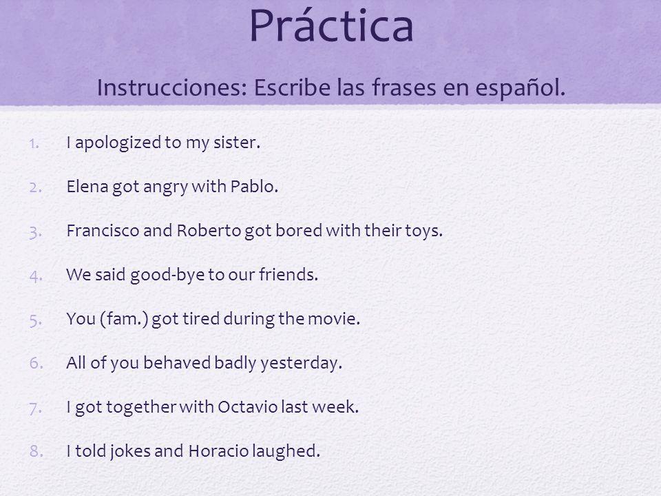 Práctica Instrucciones: Escribe las frases en español. 1.I apologized to my sister. 2.Elena got angry with Pablo. 3.Francisco and Roberto got bored wi