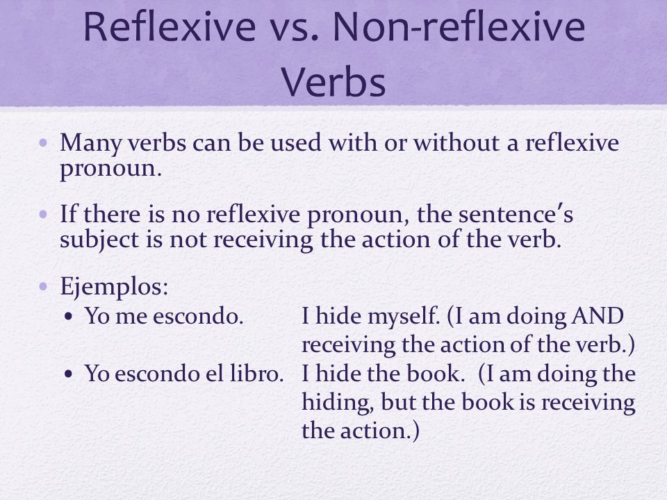Reflexive Verbs and Verb Meanings Some verbs have different meanings when we add a reflexive pronoun Ejemplos: Dormir: To sleep Dormirse: To fall asleep Ir: To goIrse: To leave, to go away Poner: To put, to placePonerse: To put on clothes