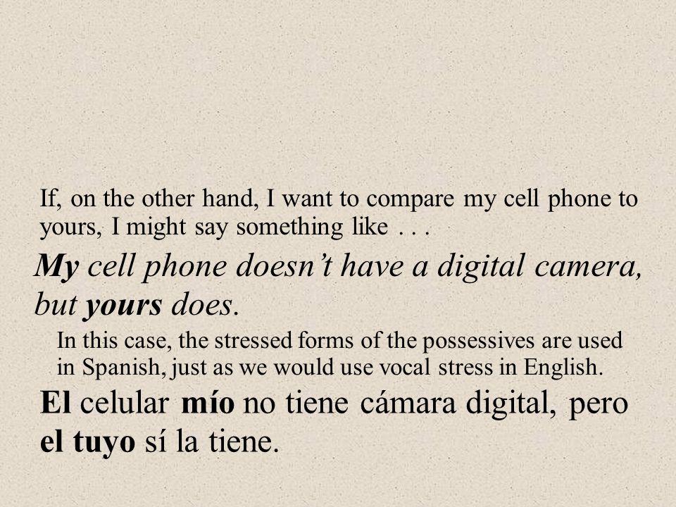 El celular mío no tiene cámara digital, pero el tuyo sí la tiene.