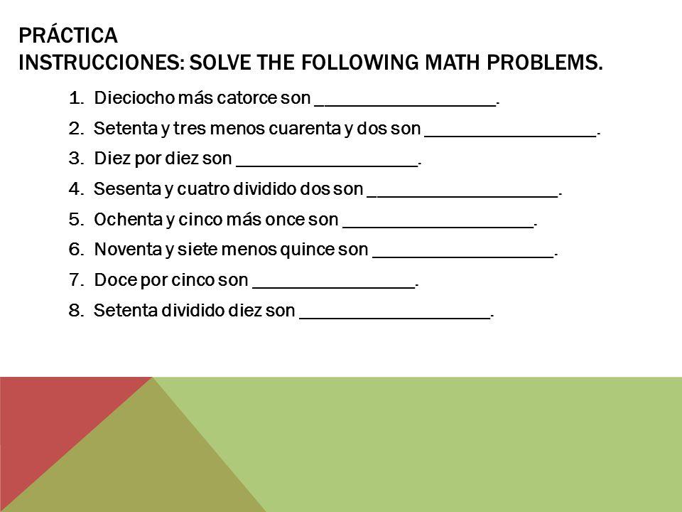 PRÁCTICA INSTRUCCIONES: SOLVE THE FOLLOWING MATH PROBLEMS. 1.Dieciocho más catorce son ___________________. 2.Setenta y tres menos cuarenta y dos son