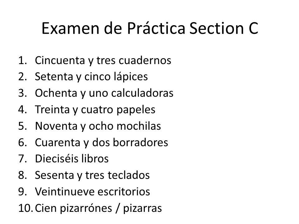 Examen de Práctica Section C 1.Cincuenta y tres cuadernos 2.Setenta y cinco lápices 3.Ochenta y uno calculadoras 4.Treinta y cuatro papeles 5.Noventa y ocho mochilas 6.Cuarenta y dos borradores 7.Dieciséis libros 8.Sesenta y tres teclados 9.Veintinueve escritorios 10.Cien pizarrónes / pizarras